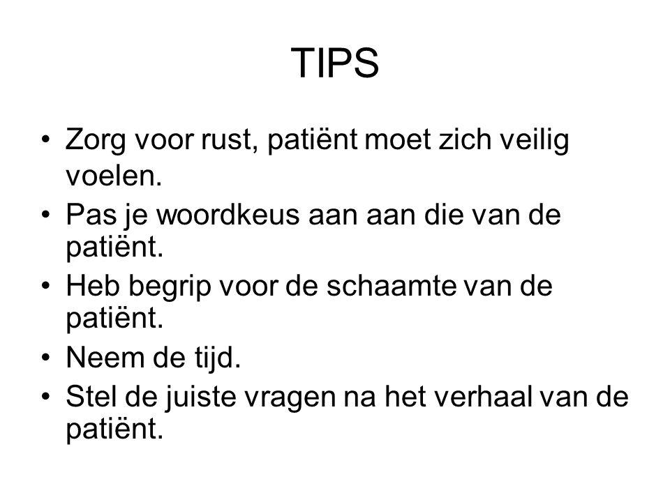 TIPS Zorg voor rust, patiënt moet zich veilig voelen. Pas je woordkeus aan aan die van de patiënt. Heb begrip voor de schaamte van de patiënt. Neem de