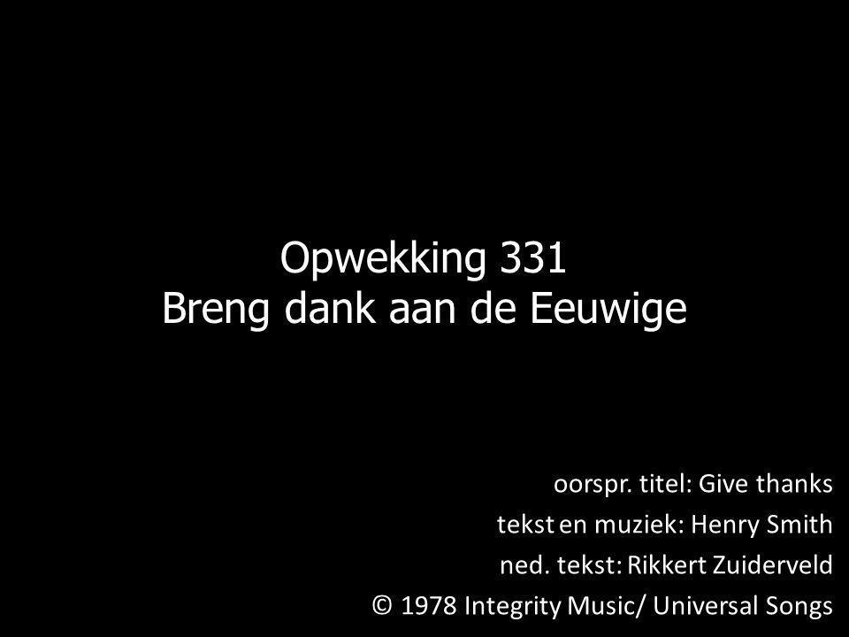 Opwekking 331 Breng dank aan de Eeuwige oorspr. titel: Give thanks tekst en muziek: Henry Smith ned. tekst: Rikkert Zuiderveld © 1978 Integrity Music/