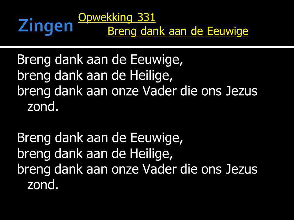 Opwekking 331 Breng dank aan de Eeuwige Breng dank aan de Eeuwige, breng dank aan de Heilige, breng dank aan onze Vader die ons Jezus zond. Breng dank