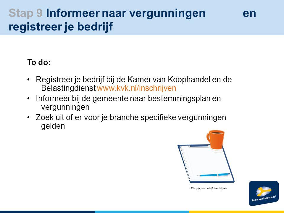 To do: Registreer je bedrijf bij de Kamer van Koophandel en de Belastingdienst www.kvk.nl/inschrijven Informeer bij de gemeente naar bestemmingsplan en vergunningen Zoek uit of er voor je branche specifieke vergunningen gelden Filmpje; uw bedrijf inschrijven Filmpje; uw bedrijf inschrijven Stap 9 Informeer naar vergunningen en registreer je bedrijf