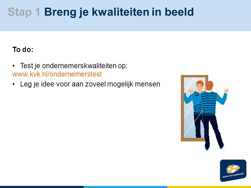 Stap 1 Breng je kwaliteiten in beeld To do: Test je ondernemerskwaliteiten op: www.kvk.nl/ondernemerstest Leg je idee voor aan zoveel mogelijk mensen