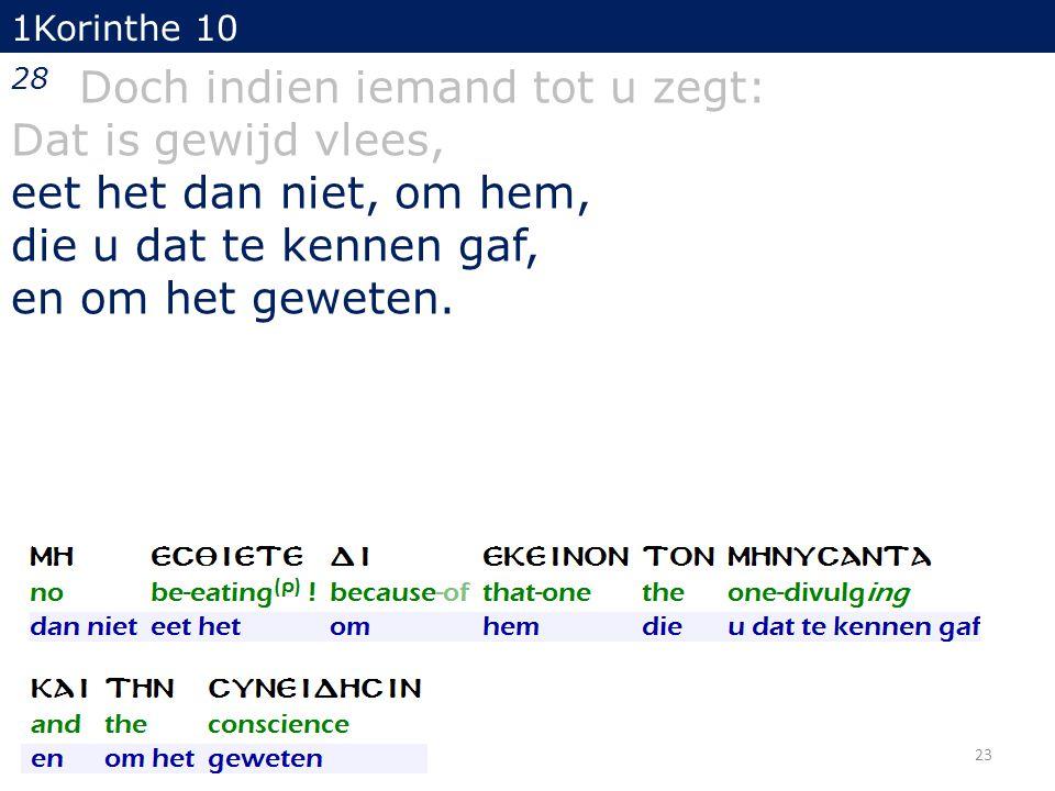 1Korinthe 10 28 Doch indien iemand tot u zegt: Dat is gewijd vlees, eet het dan niet, om hem, die u dat te kennen gaf, en om het geweten.