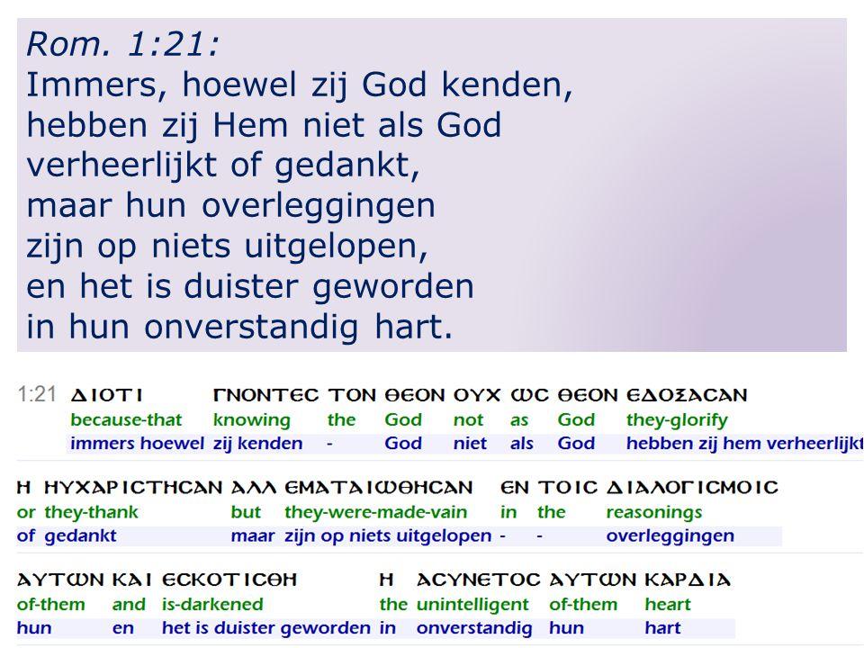 Rom. 1:21: Immers, hoewel zij God kenden, hebben zij Hem niet als God verheerlijkt of gedankt, maar hun overleggingen zijn op niets uitgelopen, en het