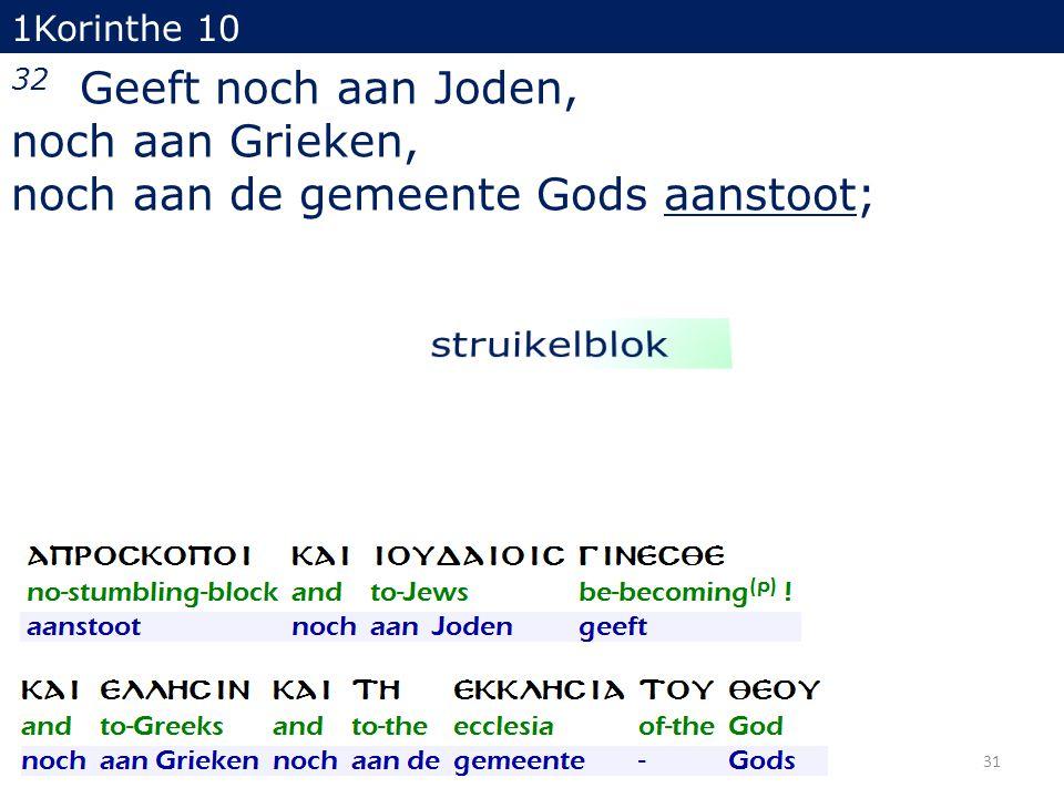 1Korinthe 10 32 Geeft noch aan Joden, noch aan Grieken, noch aan de gemeente Gods aanstoot; 31
