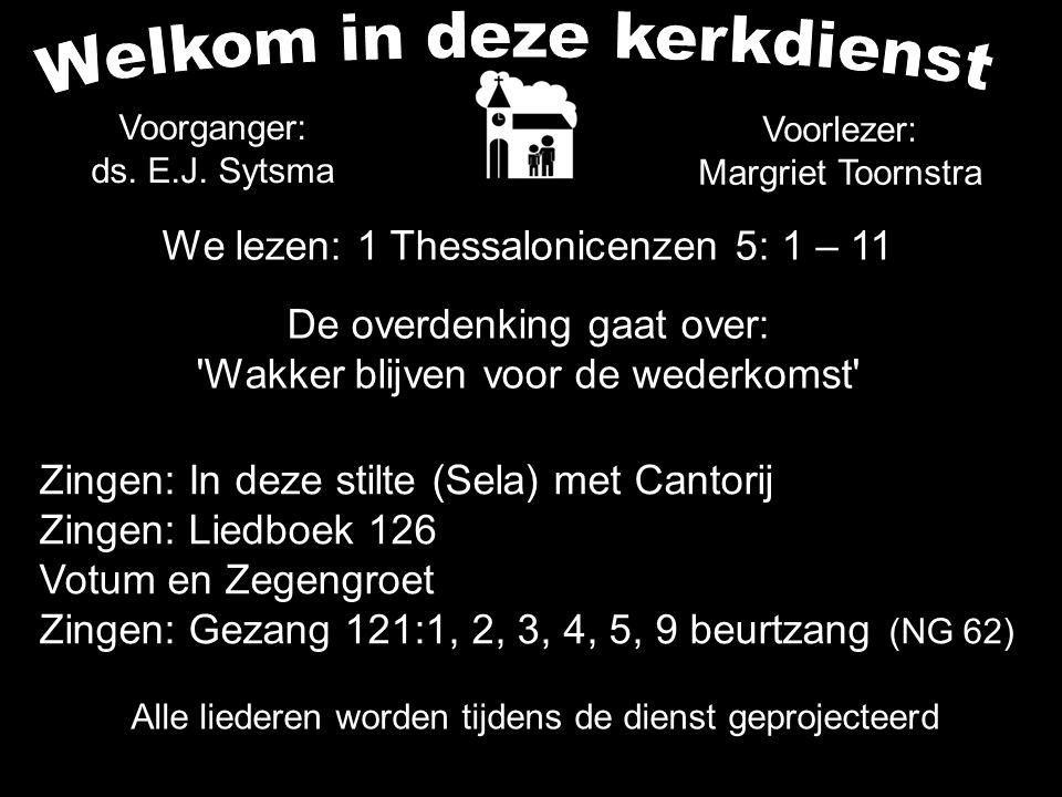 Alle liederen worden tijdens de dienst geprojecteerd We lezen: 1 Thessalonicenzen 5: 1 – 11 De overdenking gaat over: Wakker blijven voor de wederkomst Voorganger: ds.