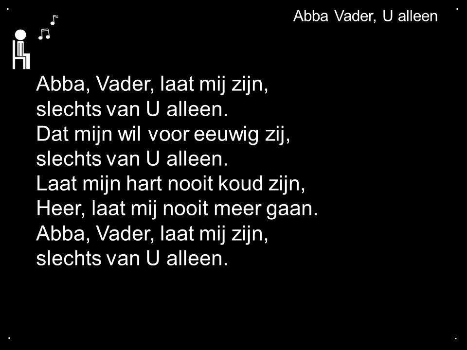 ....Abba Vader, U alleen Abba, Vader, laat mij zijn, slechts van U alleen.