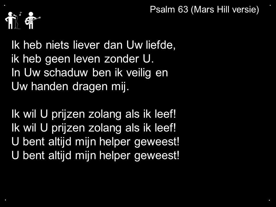....Psalm 63 (Mars Hill versie) Ik heb niets liever dan Uw liefde, ik heb geen leven zonder U.