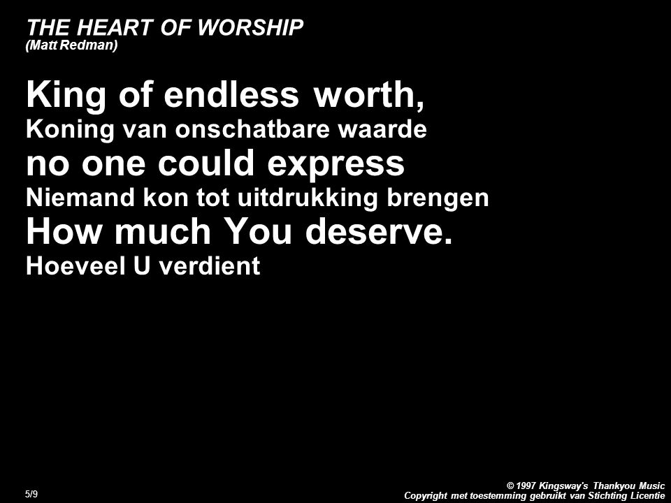Copyright met toestemming gebruikt van Stichting Licentie © 1997 Kingsway s Thankyou Music 5/9 THE HEART OF WORSHIP (Matt Redman) King of endless worth, Koning van onschatbare waarde no one could express Niemand kon tot uitdrukking brengen How much You deserve.