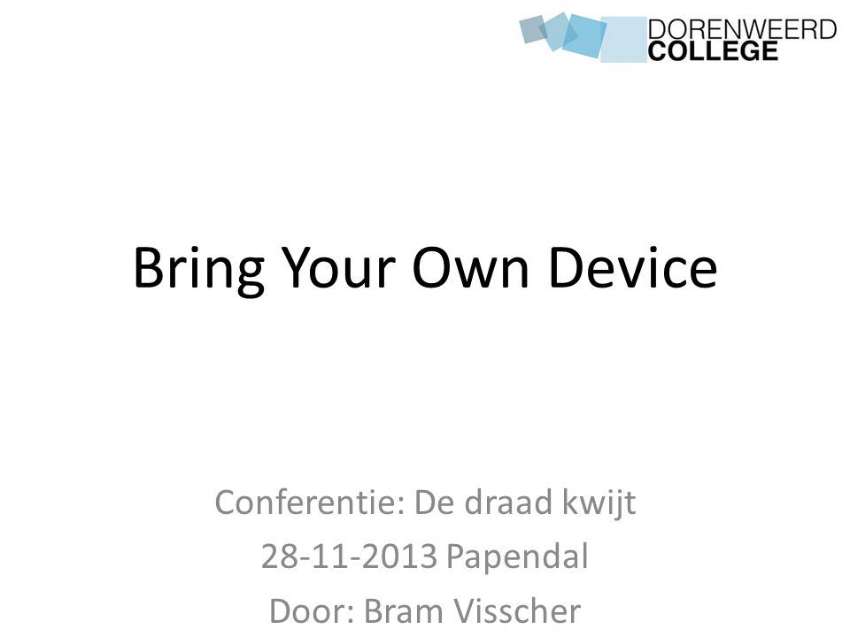 Bring Your Own Device Conferentie: De draad kwijt 28-11-2013 Papendal Door: Bram Visscher