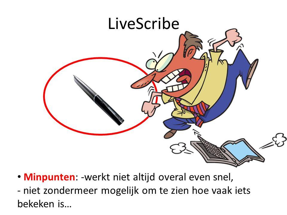 LiveScribe Minpunten: -werkt niet altijd overal even snel, - niet zondermeer mogelijk om te zien hoe vaak iets bekeken is…
