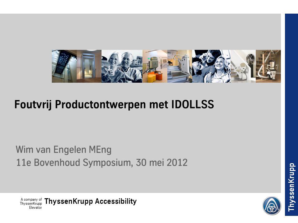 A company of ThyssenKrupp Elevator ThyssenKrupp Accessibility ThyssenKrupp Foutvrij Productontwerpen met IDOLLSS Wim van Engelen MEng 11e Bovenhoud Symposium, 30 mei 2012