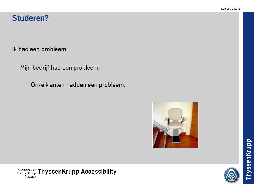 Subject, Date 3 A company of ThyssenKrupp Elevator ThyssenKrupp Accessibility ThyssenKrupp Een probleem ondanks grote successen op de markt: Meer dan 1 service call per installatie per jaar vonden we te veel.