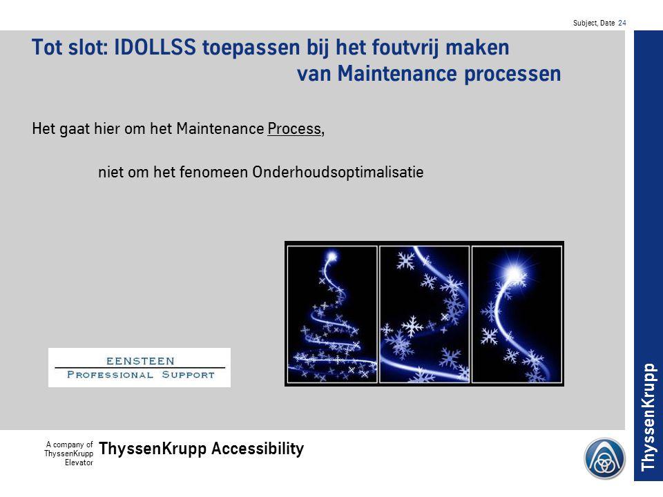 Subject, Date 24 A company of ThyssenKrupp Elevator ThyssenKrupp Accessibility ThyssenKrupp Tot slot: IDOLLSS toepassen bij het foutvrij maken van Maintenance processen Het gaat hier om het Maintenance Process, niet om het fenomeen Onderhoudsoptimalisatie