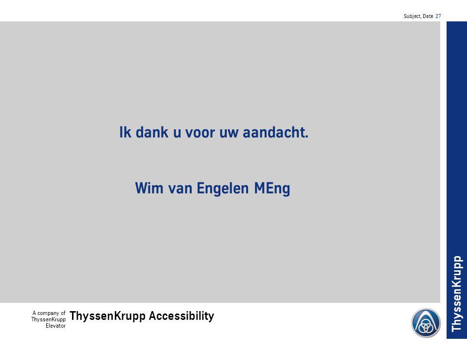 Subject, Date 27 A company of ThyssenKrupp Elevator ThyssenKrupp Accessibility ThyssenKrupp Ik dank u voor uw aandacht.