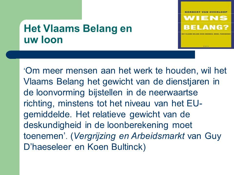 Het Vlaams Belang en uw loon ' Om meer mensen aan het werk te houden, wil het Vlaams Belang het gewicht van de dienstjaren in de loonvorming bijstellen in de neerwaartse richting, minstens tot het niveau van het EU- gemiddelde.