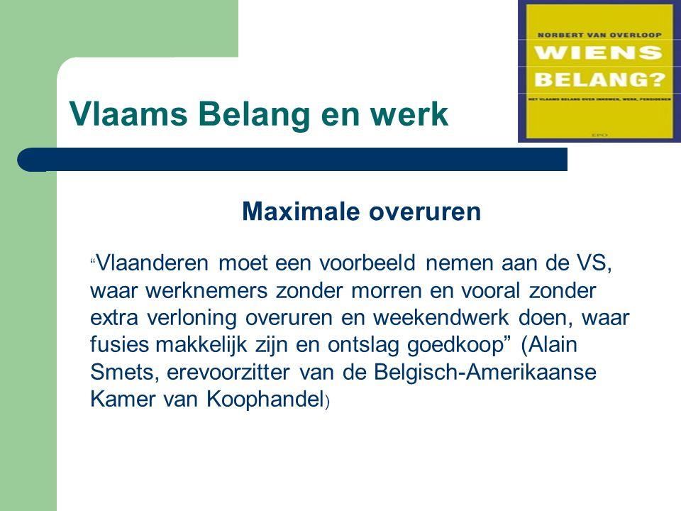Vlaams Belang en werk Maximale overuren Vlaanderen moet een voorbeeld nemen aan de VS, waar werknemers zonder morren en vooral zonder extra verloning overuren en weekendwerk doen, waar fusies makkelijk zijn en ontslag goedkoop (Alain Smets, erevoorzitter van de Belgisch-Amerikaanse Kamer van Koophandel )
