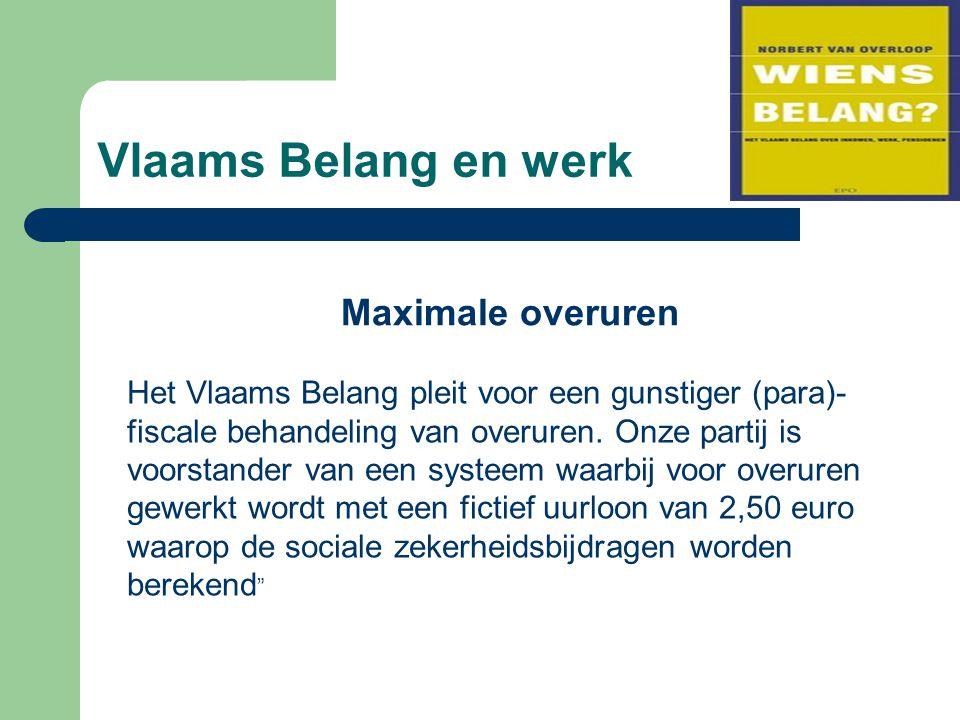 Vlaams Belang en werk Maximale overuren Het Vlaams Belang pleit voor een gunstiger (para)- fiscale behandeling van overuren. Onze partij is voorstande