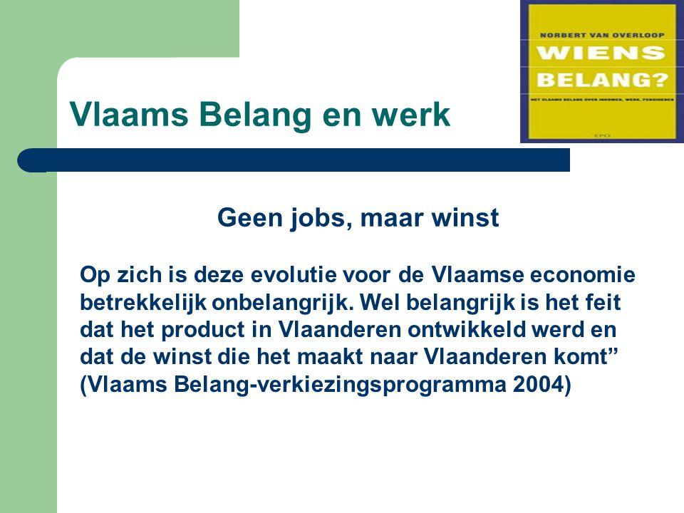 Vlaams Belang en werk Geen jobs, maar winst Op zich is deze evolutie voor de Vlaamse economie betrekkelijk onbelangrijk. Wel belangrijk is het feit da