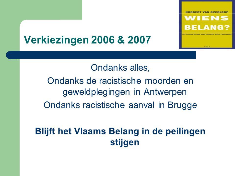 Verkiezingen 2006 & 2007 Ondanks alles, Ondanks de racistische moorden en geweldplegingen in Antwerpen Ondanks racistische aanval in Brugge Blijft het Vlaams Belang in de peilingen stijgen