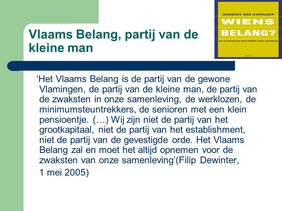 Vlaams Belang, partij van de kleine man 'Het Vlaams Belang is de partij van de gewone Vlamingen, de partij van de kleine man, de partij van de zwaksten in onze samenleving, de werklozen, de minimumsteuntrekkers, de senioren met een klein pensioentje.