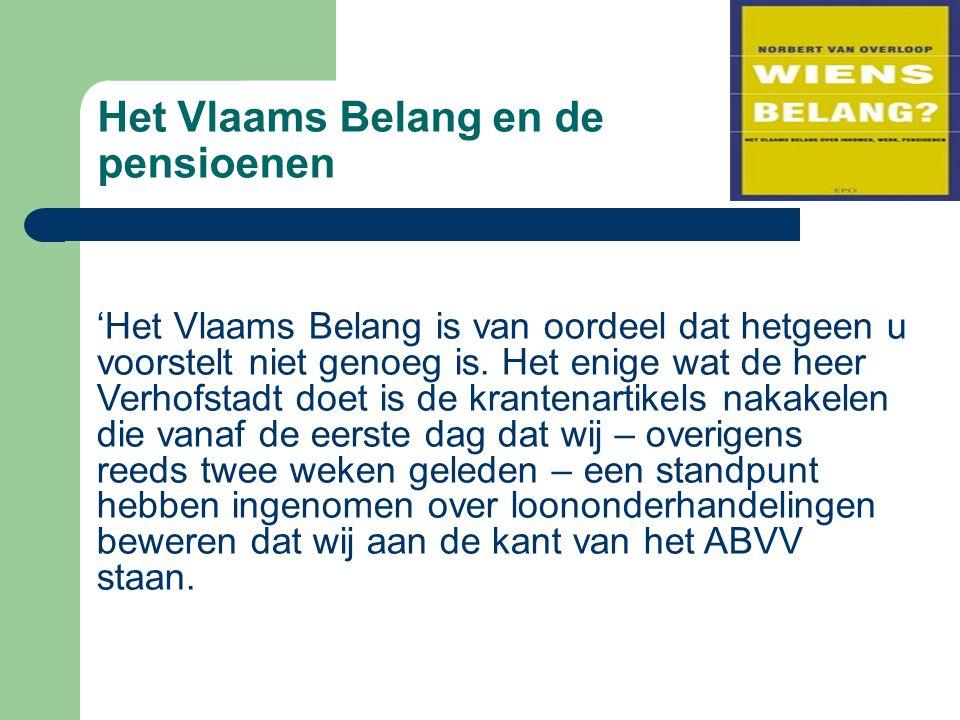 Het Vlaams Belang en de pensioenen 'Het Vlaams Belang is van oordeel dat hetgeen u voorstelt niet genoeg is. Het enige wat de heer Verhofstadt doet is