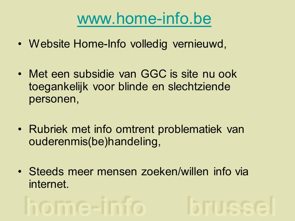 www.home-info.be Website Home-Info volledig vernieuwd, Met een subsidie van GGC is site nu ook toegankelijk voor blinde en slechtziende personen, Rubriek met info omtrent problematiek van ouderenmis(be)handeling, Steeds meer mensen zoeken/willen info via internet.