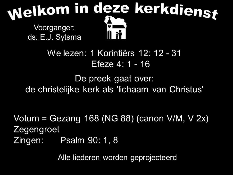 We lezen: 1 Korintiërs 12: 12 - 31 Efeze 4: 1 - 16 De preek gaat over: de christelijke kerk als lichaam van Christus Alle liederen worden geprojecteerd Votum = Gezang 168 (NG 88) (canon V/M, V 2x) Zegengroet Zingen: Psalm 90: 1, 8 Voorganger: ds.