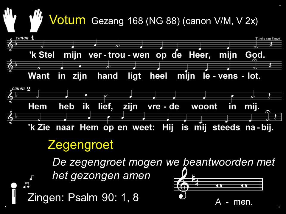 Zegengroet De zegengroet mogen we beantwoorden met het gezongen amen Zingen: Psalm 90: 1, 8.... Psalm 90:1, 8 Votum Gezang 168 (NG 88) (canon V/M, V 2