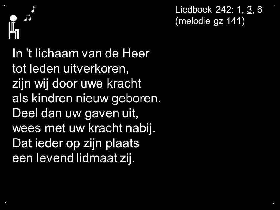 .... Liedboek 242: 1, 3, 6 (melodie gz 141) In 't lichaam van de Heer tot leden uitverkoren, zijn wij door uwe kracht als kindren nieuw geboren. Deel
