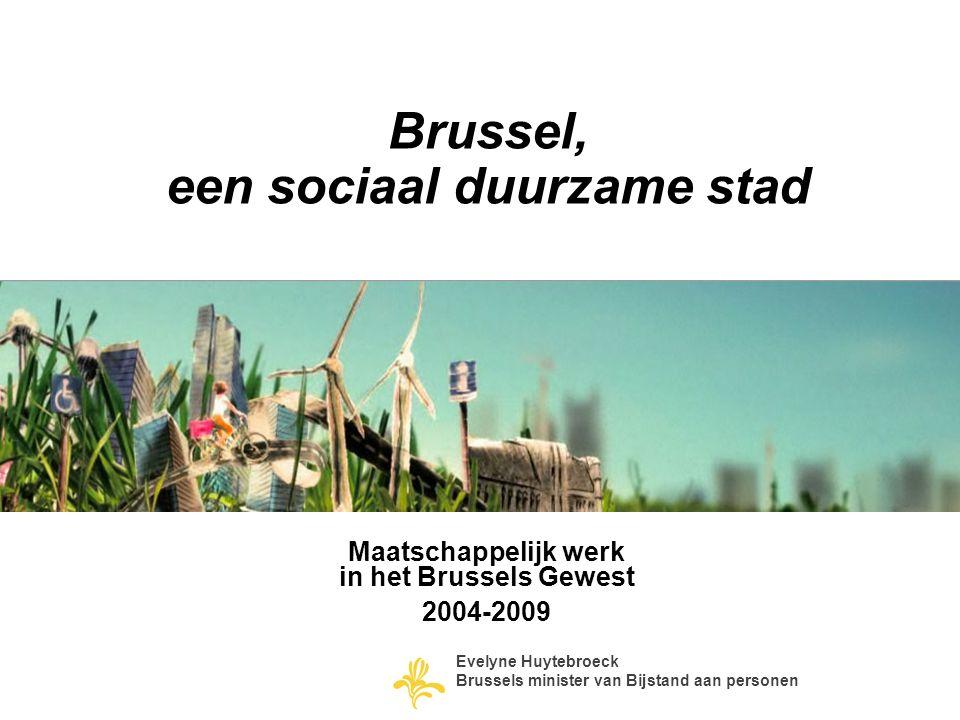 Brussel, een sociaal duurzame stad Maatschappelijk werk in het Brussels Gewest 2004-2009 Evelyne Huytebroeck Brussels minister van Bijstand aan person