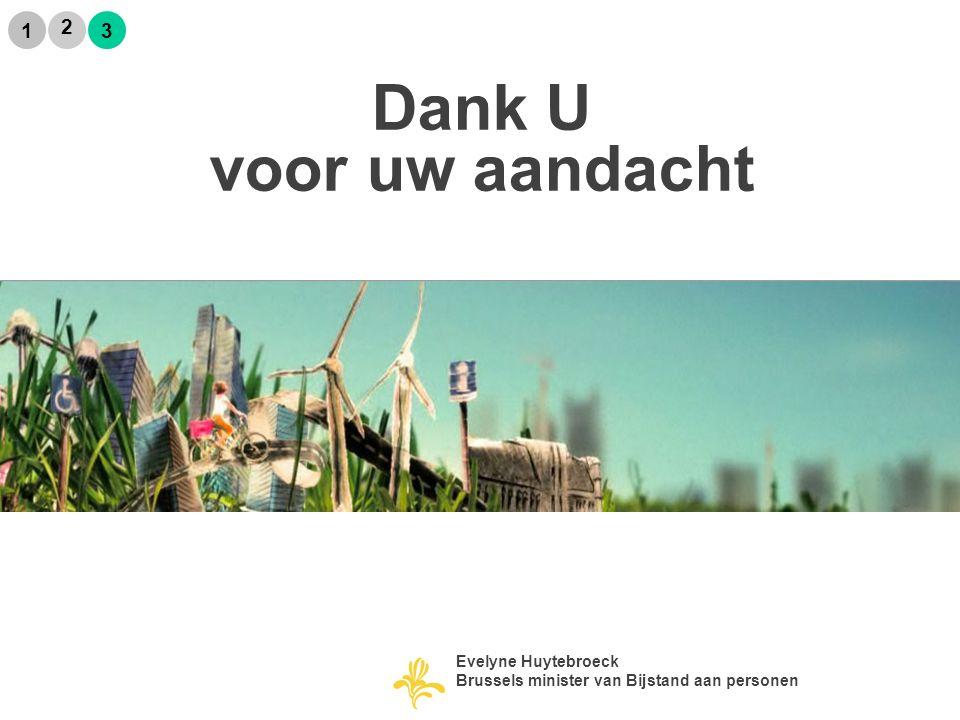 Dank U voor uw aandacht 2 1 3 Evelyne Huytebroeck Brussels minister van Bijstand aan personen