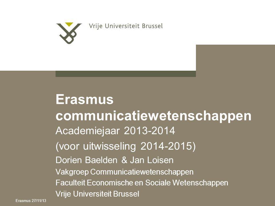 Erasmus communicatiewetenschappen Academiejaar 2013-2014 (voor uitwisseling 2014-2015) Dorien Baelden & Jan Loisen Vakgroep Communicatiewetenschappen Faculteit Economische en Sociale Wetenschappen Vrije Universiteit Brussel Erasmus 27/11/13