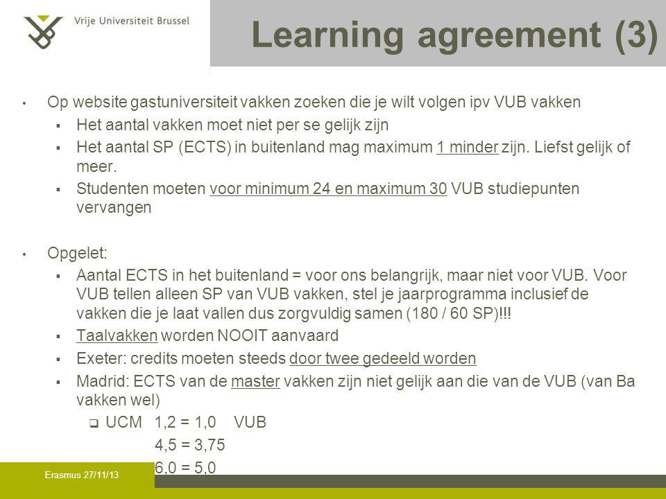 Erasmus 27/11/13 Learning agreement (3) Op website gastuniversiteit vakken zoeken die je wilt volgen ipv VUB vakken  Het aantal vakken moet niet per se gelijk zijn  Het aantal SP (ECTS) in buitenland mag maximum 1 minder zijn.