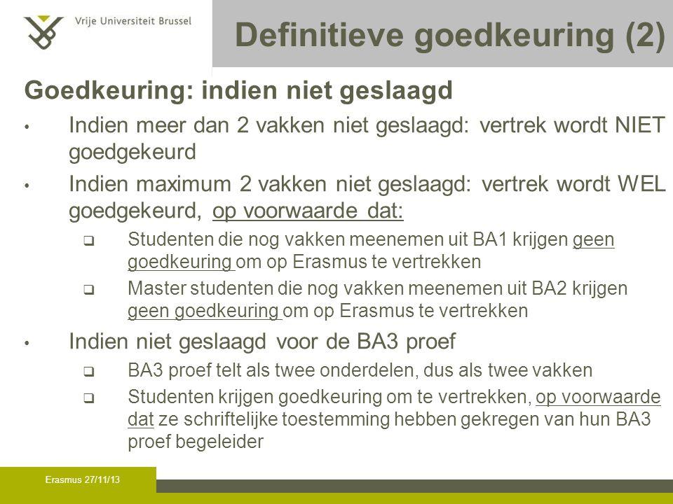 Erasmus 27/11/13 Definitieve goedkeuring (2) Goedkeuring: indien niet geslaagd Indien meer dan 2 vakken niet geslaagd: vertrek wordt NIET goedgekeurd Indien maximum 2 vakken niet geslaagd: vertrek wordt WEL goedgekeurd, op voorwaarde dat:  Studenten die nog vakken meenemen uit BA1 krijgen geen goedkeuring om op Erasmus te vertrekken  Master studenten die nog vakken meenemen uit BA2 krijgen geen goedkeuring om op Erasmus te vertrekken Indien niet geslaagd voor de BA3 proef  BA3 proef telt als twee onderdelen, dus als twee vakken  Studenten krijgen goedkeuring om te vertrekken, op voorwaarde dat ze schriftelijke toestemming hebben gekregen van hun BA3 proef begeleider