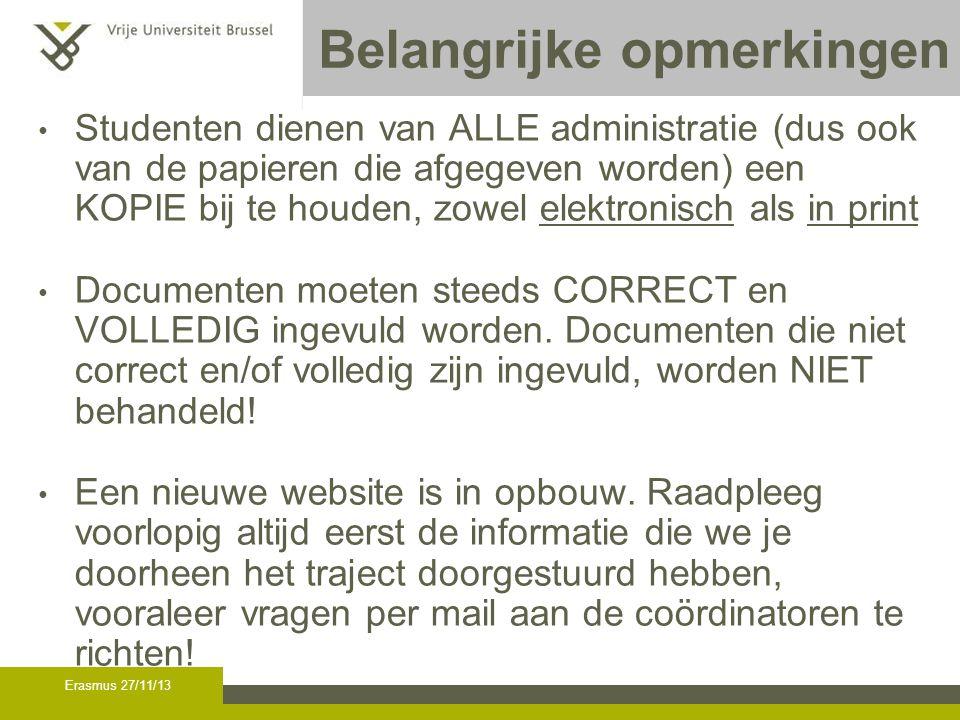 Erasmus 27/11/13 Belangrijke opmerkingen Studenten dienen van ALLE administratie (dus ook van de papieren die afgegeven worden) een KOPIE bij te houden, zowel elektronisch als in print Documenten moeten steeds CORRECT en VOLLEDIG ingevuld worden.
