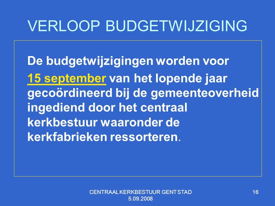 CENTRAAL KERKBESTUUR GENT STAD 5.09.2008 16 VERLOOP BUDGETWIJZIGING De budgetwijzigingen worden voor 15 september van het lopende jaar gecoördineerd b