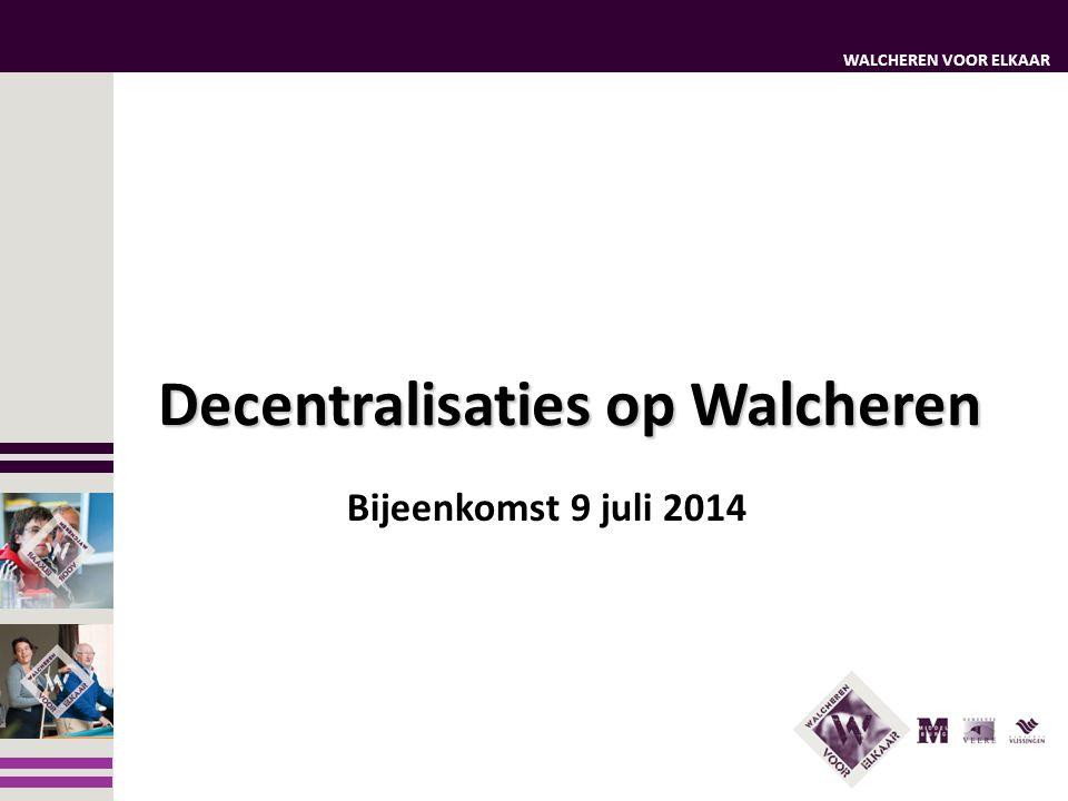 WALCHEREN VOOR ELKAAR Bijeenkomst 9 juli 2014 Decentralisaties op Walcheren