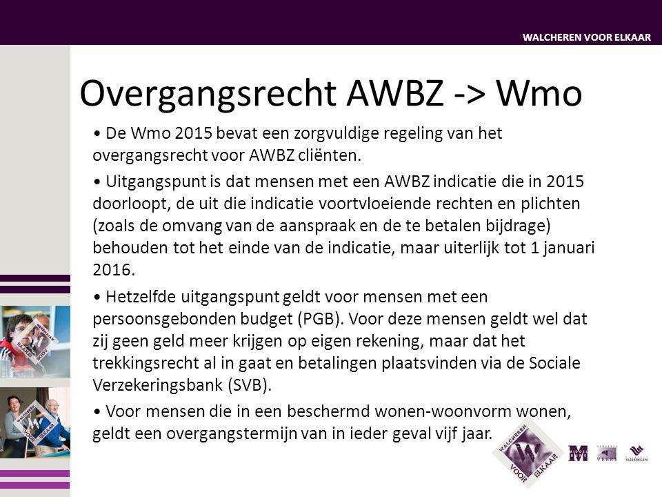 WALCHEREN VOOR ELKAAR Overgangsrecht AWBZ -> Wmo Mensen die wel een AWBZ indicatie hebben, maar feitelijk nog geen zorg afnemen, behouden het recht op die zorg.