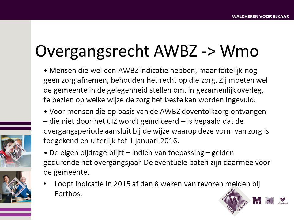 WALCHEREN VOOR ELKAAR Overgangsrecht AWBZ -> Wmo Mensen die wel een AWBZ indicatie hebben, maar feitelijk nog geen zorg afnemen, behouden het recht op