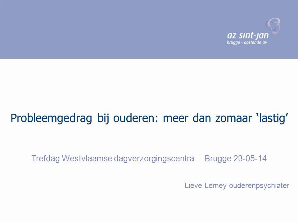 Probleemgedrag bij ouderen: meer dan zomaar 'lastig' Trefdag Westvlaamse dagverzorgingscentra Brugge 23-05-14 Lieve Lemey ouderenpsychiater