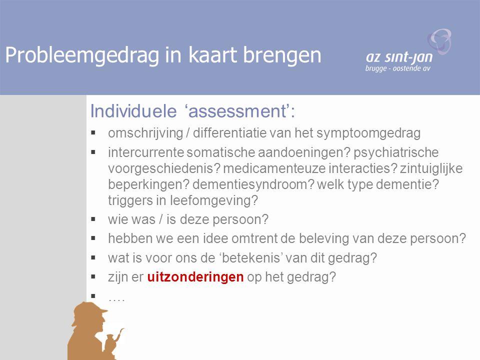 Probleemgedrag in kaart brengen Individuele 'assessment':  omschrijving / differentiatie van het symptoomgedrag  intercurrente somatische aandoening