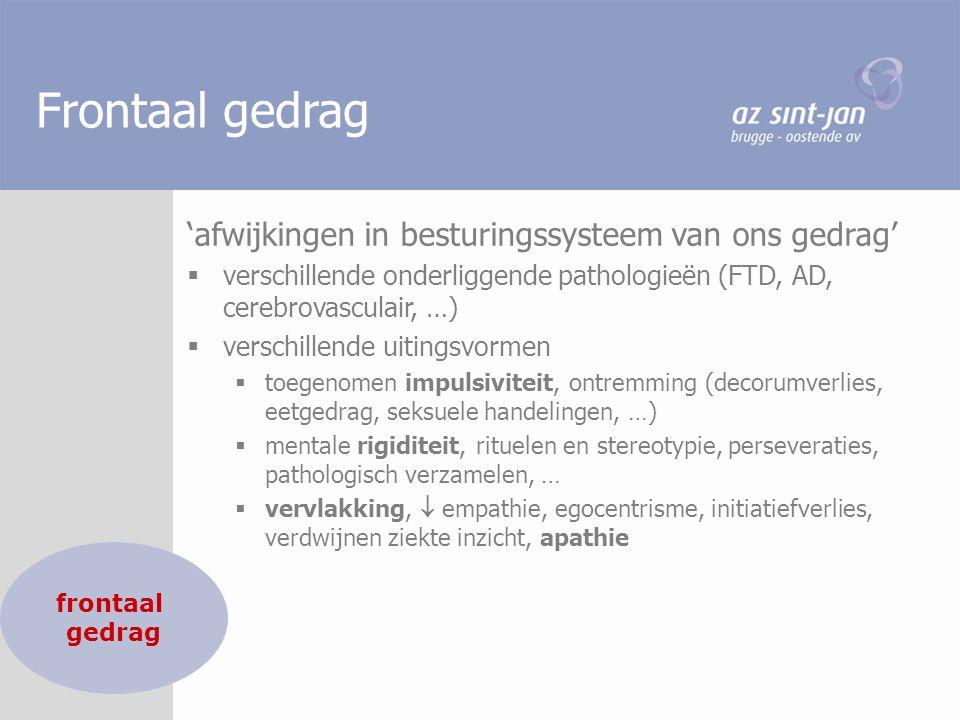 Frontaal gedrag 'afwijkingen in besturingssysteem van ons gedrag'  verschillende onderliggende pathologieën (FTD, AD, cerebrovasculair, …)  verschil