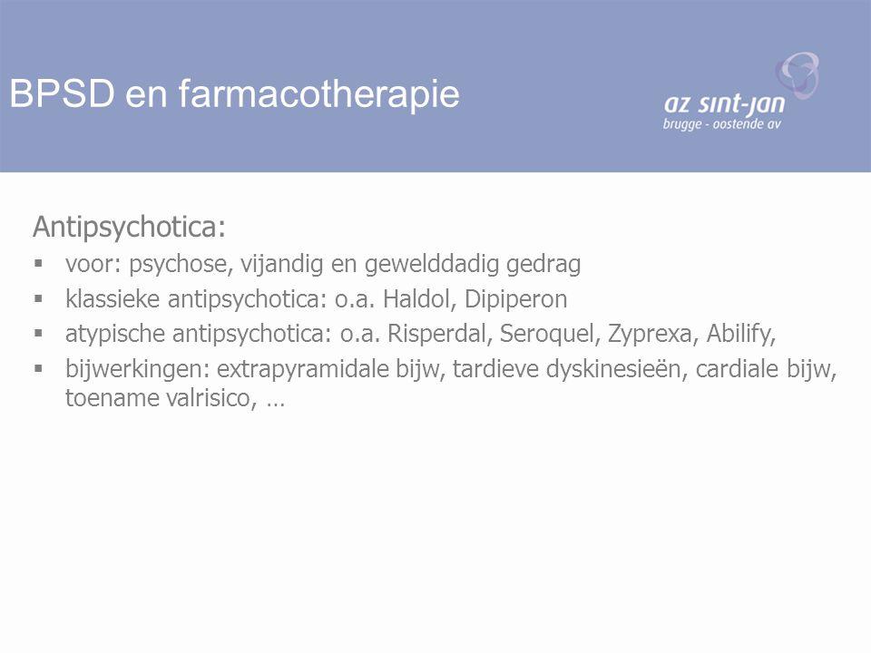 BPSD en farmacotherapie Antipsychotica:  voor: psychose, vijandig en gewelddadig gedrag  klassieke antipsychotica: o.a. Haldol, Dipiperon  atypisch