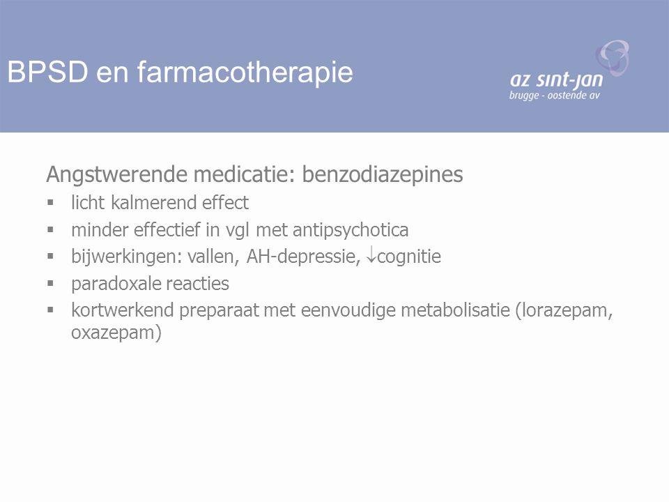 BPSD en farmacotherapie Angstwerende medicatie: benzodiazepines  licht kalmerend effect  minder effectief in vgl met antipsychotica  bijwerkingen: