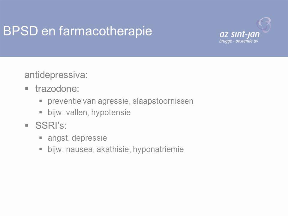 BPSD en farmacotherapie antidepressiva:  trazodone:  preventie van agressie, slaapstoornissen  bijw: vallen, hypotensie  SSRI's:  angst, depressi