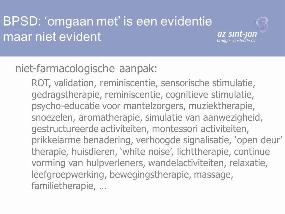 BPSD: 'omgaan met' is een evidentie maar niet evident niet-farmacologische aanpak: ROT, validation, reminiscentie, sensorische stimulatie, gedragsther