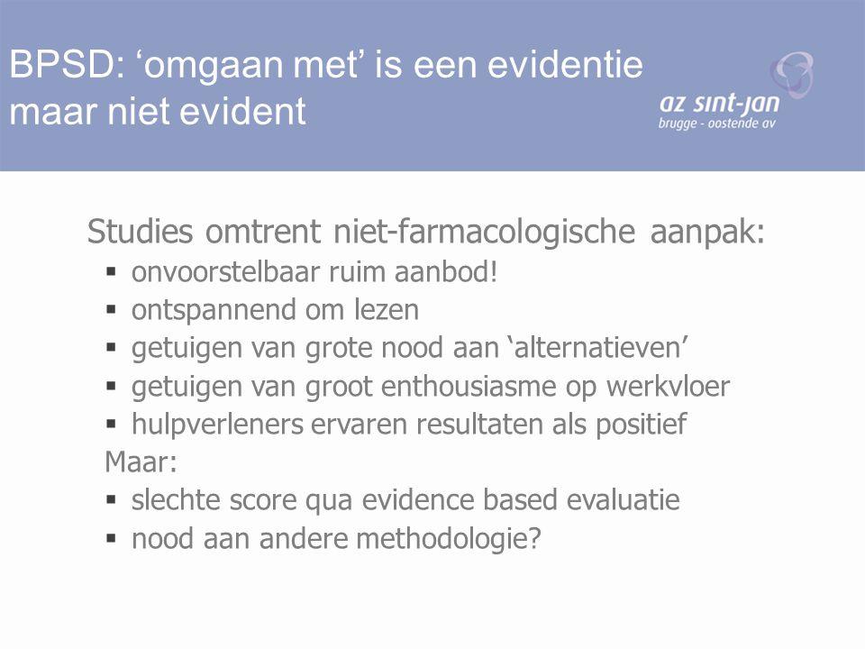 BPSD: 'omgaan met' is een evidentie maar niet evident Studies omtrent niet-farmacologische aanpak:  onvoorstelbaar ruim aanbod!  ontspannend om leze
