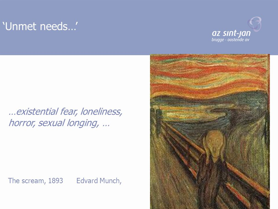 'Unmet needs…' …existential fear, loneliness, horror, sexual longing, … The scream, 1893 Edvard Munch,