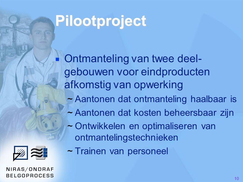10 Pilootproject ■ Ontmanteling van twee deel- gebouwen voor eindproducten afkomstig van opwerking ~Aantonen dat ontmanteling haalbaar is ~Aantonen dat kosten beheersbaar zijn ~Ontwikkelen en optimaliseren van ontmantelingstechnieken ~Trainen van personeel