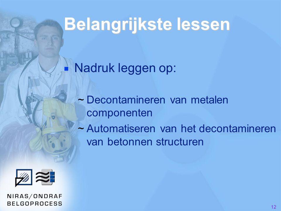 12 Belangrijkste lessen ■ Nadruk leggen op: ~Decontamineren van metalen componenten ~Automatiseren van het decontamineren van betonnen structuren